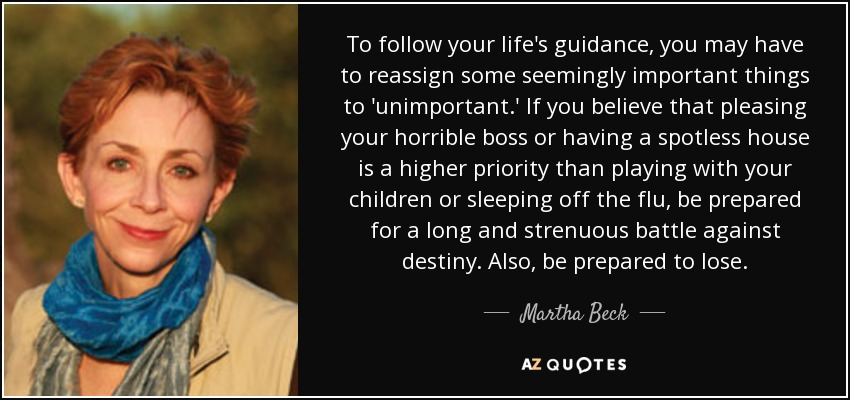To follow your life's guidance, you may have to reassign some seemingly important things to 'unimportant.' If you believe that pleasing your horrible boss or having a spotless house is a higher priority than playing with your children or sleeping off the flu, be prepared for a long and strenuous battle against destiny. Also, be prepared to lose. - Martha Beck