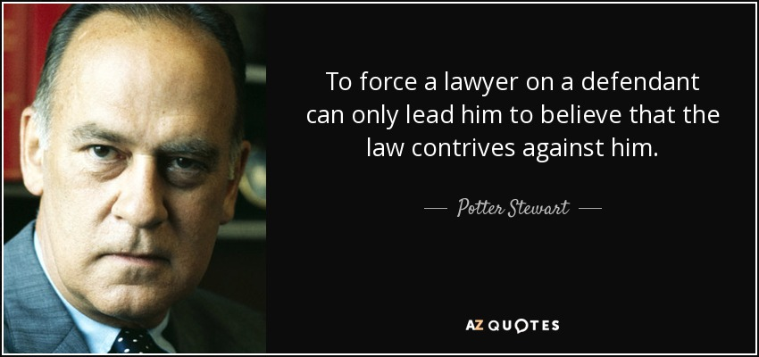 To force a lawyer on a defendant can only lead him to believe that the law contrives against him. - Potter Stewart