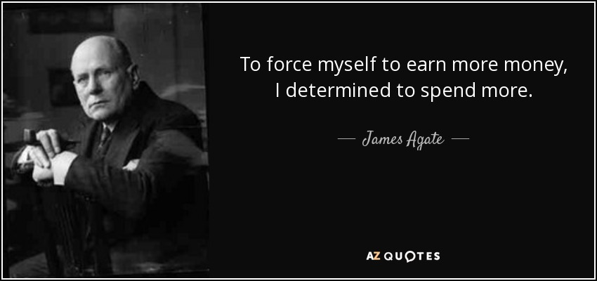 To force myself to earn more money, I determined to spend more. - James Agate