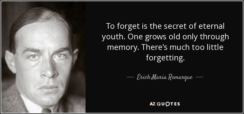 To forget is the secret of eternal youth. One grows old only through memory. There's much too little forgetting. - Erich Maria Remarque