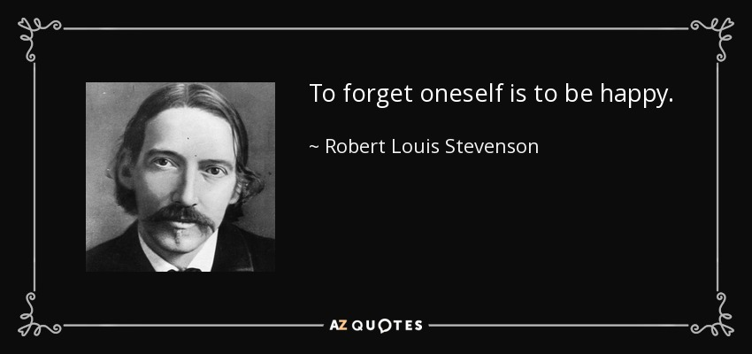 To forget oneself is to be happy. - Robert Louis Stevenson