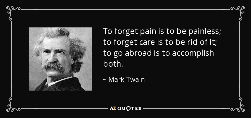 To forget pain is to be painless; to forget care is to be rid of it; to go abroad is to accomplish both. - Mark Twain