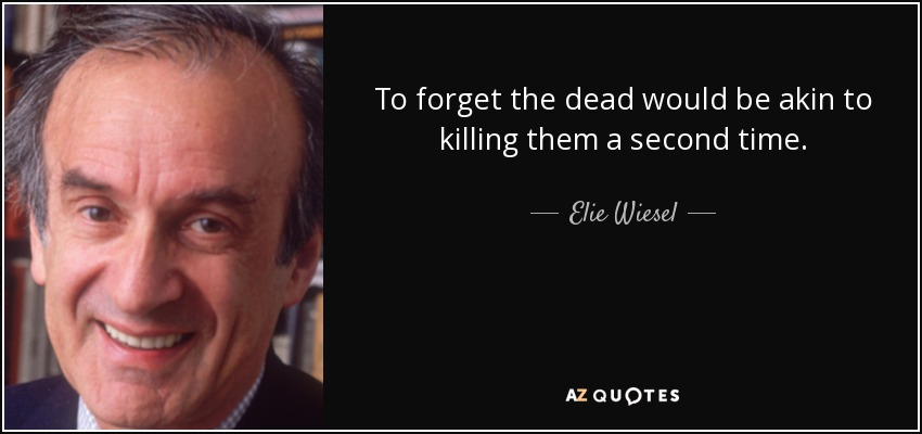 To forget the dead would be akin to killing them a second time. - Elie Wiesel