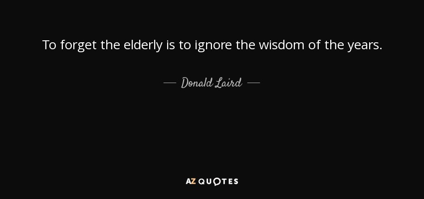 Donald Laird Quote To Forget The Elderly Is To Ignore The Wisdom Of