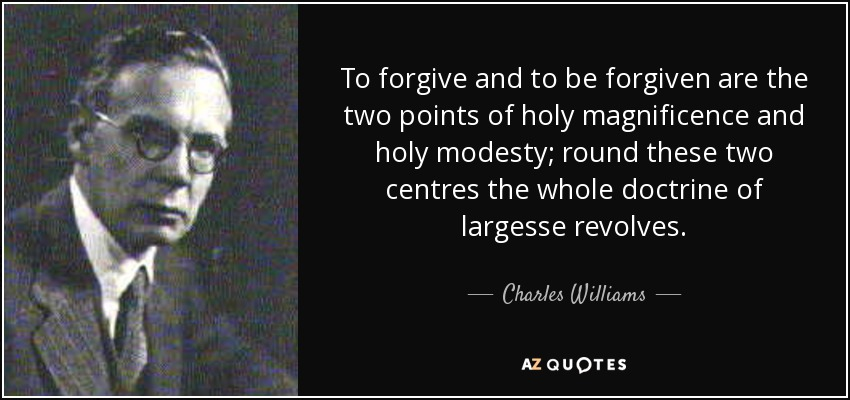 To forgive and to be forgiven are the two points of holy magnificence and holy modesty; round these two centres the whole doctrine of largesse revolves. - Charles Williams