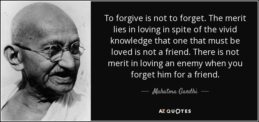 To forgive is not to forget. The merit lies in loving in spite of the vivid knowledge that one that must be loved is not a friend. There is not merit in loving an enemy when you forget him for a friend. - Mahatma Gandhi
