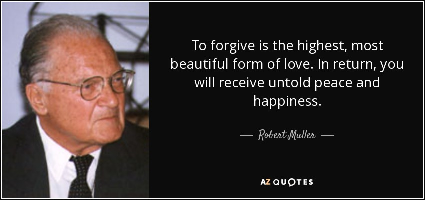 To forgive is the highest, most beautiful form of love. In return, you will receive untold peace and happiness. - Robert Muller
