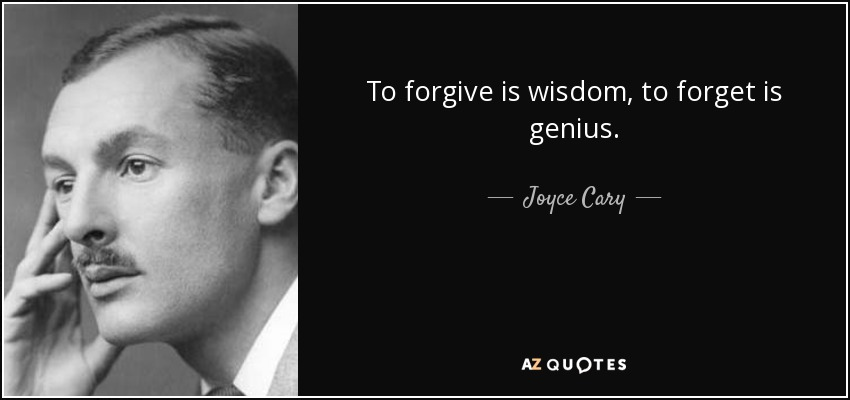 To forgive is wisdom, to forget is genius. - Joyce Cary