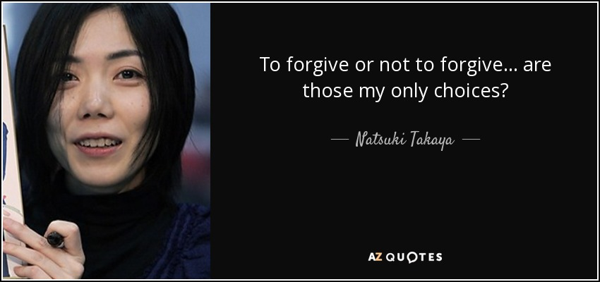 To forgive or not to forgive... are those my only choices? - Natsuki Takaya