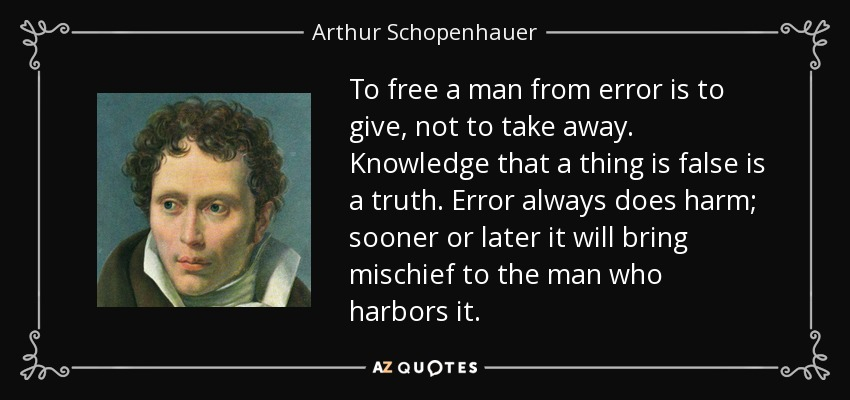 To free a man from error is to give, not to take away. Knowledge that a thing is false is a truth. Error always does harm; sooner or later it will bring mischief to the man who harbors it. - Arthur Schopenhauer