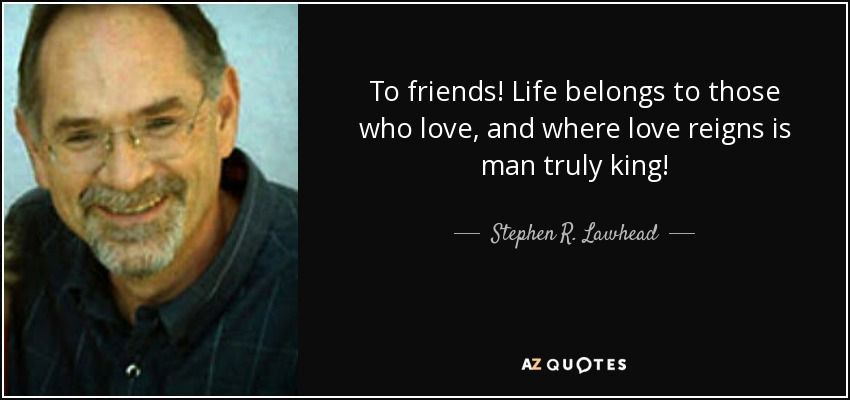 To friends! Life belongs to those who love, and where love reigns is man truly king! - Stephen R. Lawhead