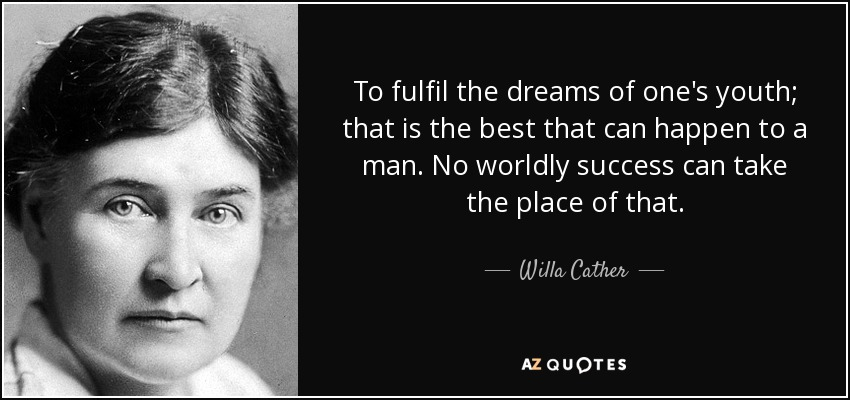 To fulfil the dreams of one's youth; that is the best that can happen to a man. No worldly success can take the place of that. - Willa Cather