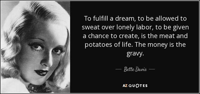 To fulfill a dream, to be allowed to sweat over lonely labor, to be given a chance to create, is the meat and potatoes of life. The money is the gravy. - Bette Davis