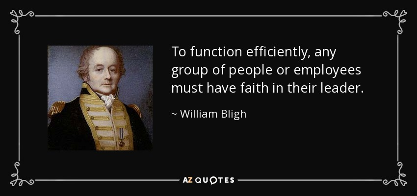 To function efficiently, any group of people or employees must have faith in their leader. - William Bligh