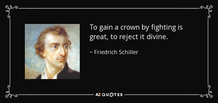 To gain a crown by fighting is great, to reject it divine. - Friedrich Schiller