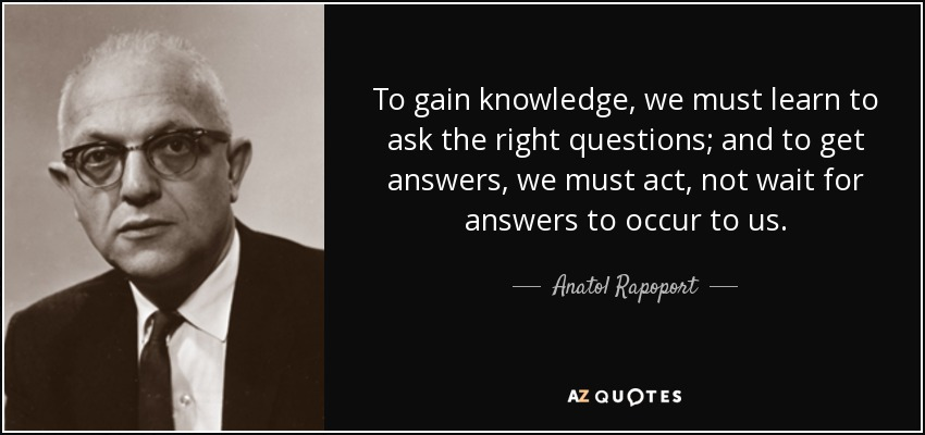 To gain knowledge, we must learn to ask the right questions; and to get answers, we must act, not wait for answers to occur to us. - Anatol Rapoport