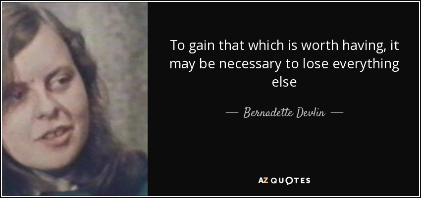 To gain that which is worth having, it may be necessary to lose everything else - Bernadette Devlin