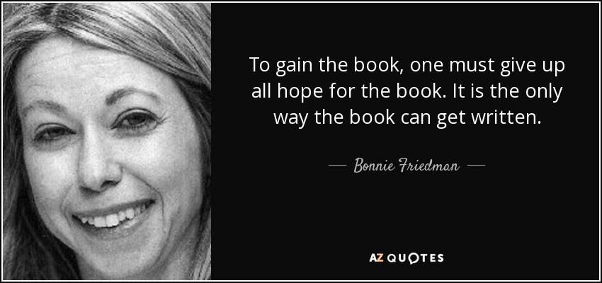 To gain the book, one must give up all hope for the book. It is the only way the book can get written. - Bonnie Friedman