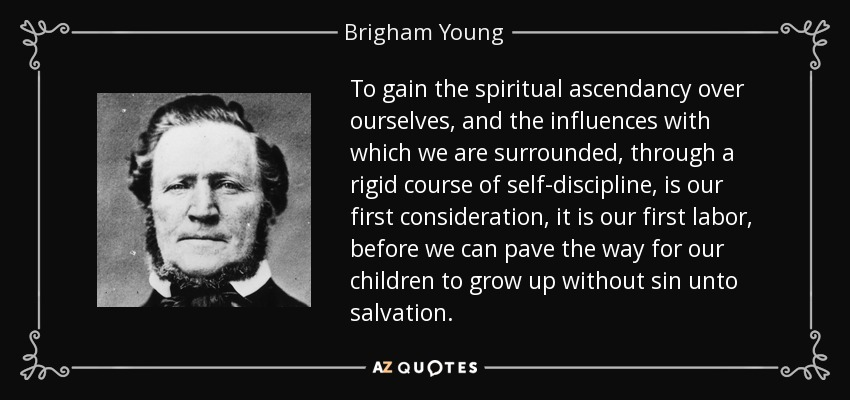 To gain the spiritual ascendancy over ourselves, and the influences with which we are surrounded, through a rigid course of self-discipline, is our first consideration, it is our first labor, before we can pave the way for our children to grow up without sin unto salvation. - Brigham Young