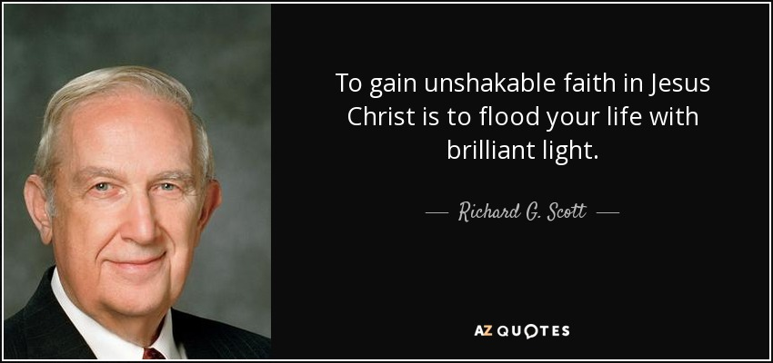 To gain unshakable faith in Jesus Christ is to flood your life with brilliant light. - Richard G. Scott