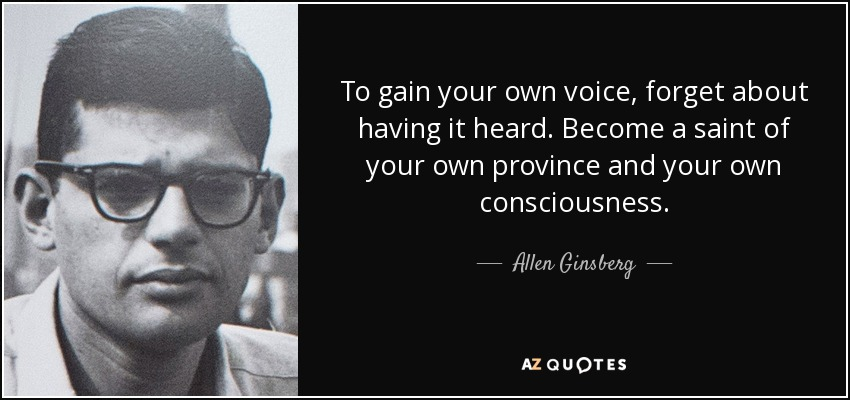 To gain your own voice, forget about having it heard. Become a saint of your own province and your own consciousness. - Allen Ginsberg