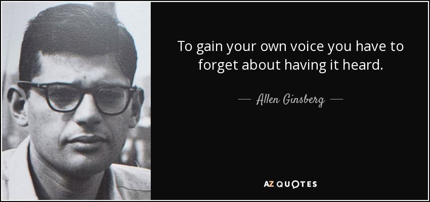 To gain your own voice you have to forget about having it heard. - Allen Ginsberg