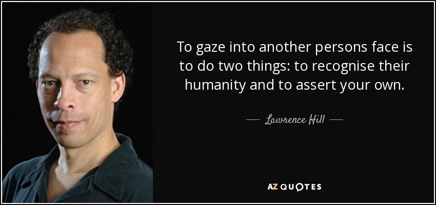To gaze into another persons face is to do two things: to recognise their humanity and to assert your own. - Lawrence Hill