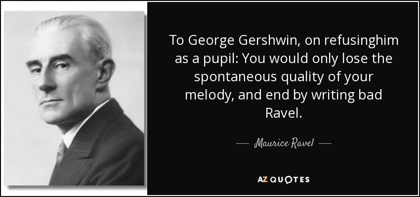 To George Gershwin, on refusinghim as a pupil: You would only lose the spontaneous quality of your melody, and end by writing bad Ravel. - Maurice Ravel