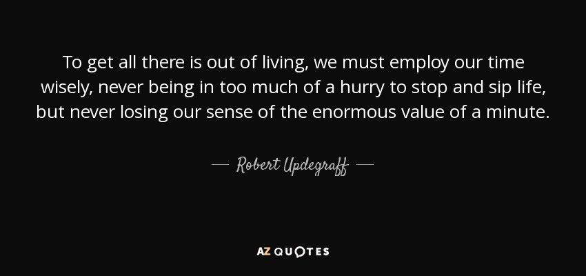 To get all there is out of living, we must employ our time wisely, never being in too much of a hurry to stop and sip life, but never losing our sense of the enormous value of a minute. - Robert Updegraff