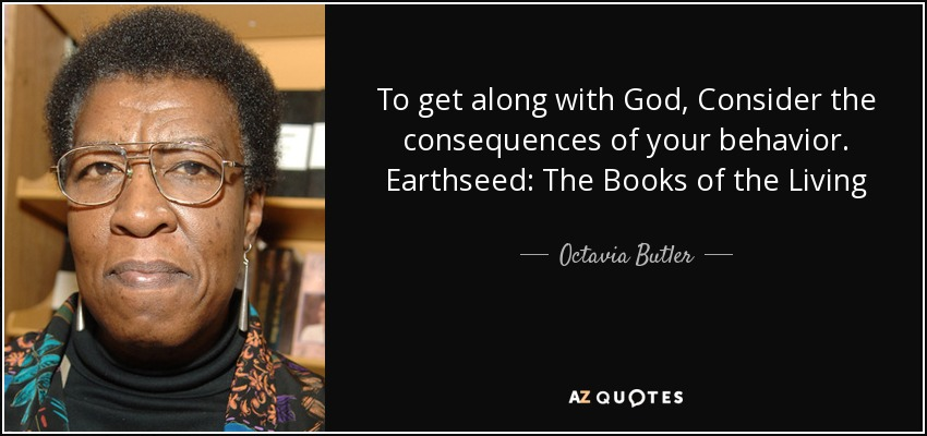 To get along with God, Consider the consequences of your behavior. Earthseed: The Books of the Living - Octavia Butler