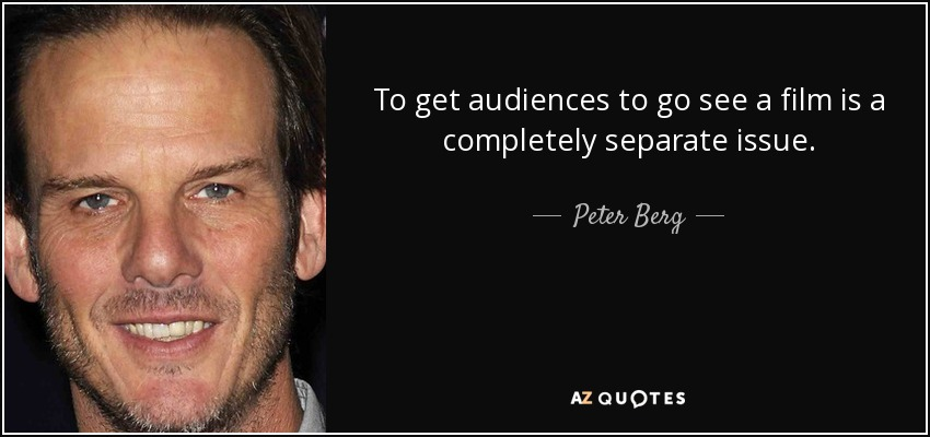 To get audiences to go see a film is a completely separate issue. - Peter Berg