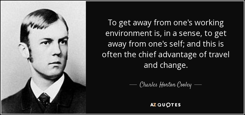 To get away from one's working environment is, in a sense, to get away from one's self; and this is often the chief advantage of travel and change. - Charles Horton Cooley