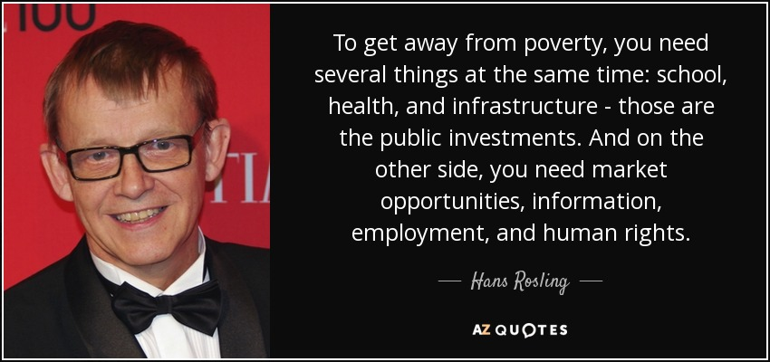 To get away from poverty, you need several things at the same time: school, health, and infrastructure - those are the public investments. And on the other side, you need market opportunities, information, employment, and human rights. - Hans Rosling