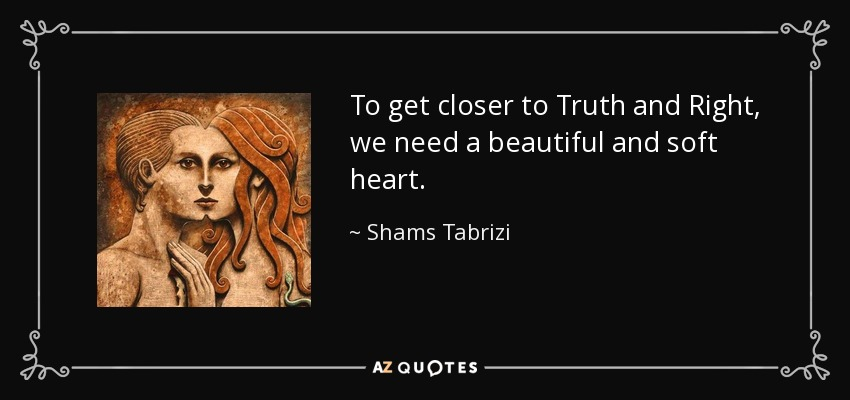 To get closer to Truth and Right, we need a beautiful and soft heart. - Shams Tabrizi