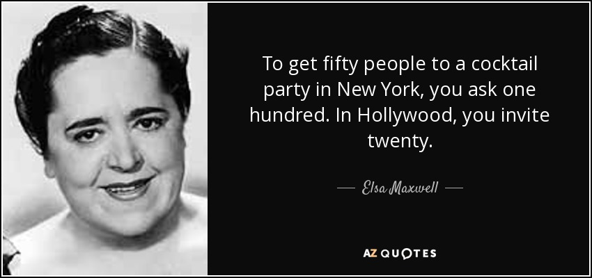 To get fifty people to a cocktail party in New York, you ask one hundred. In Hollywood, you invite twenty. - Elsa Maxwell
