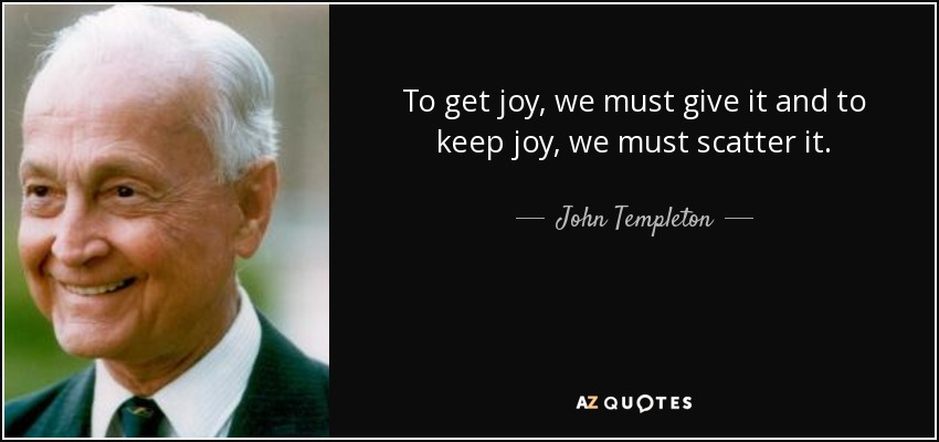 To get joy, we must give it and to keep joy, we must scatter it. - John Templeton