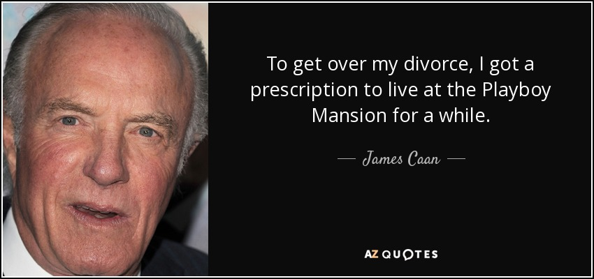 To get over my divorce, I got a prescription to live at the Playboy Mansion for a while. - James Caan
