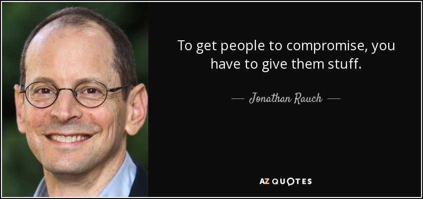 To get people to compromise, you have to give them stuff. - Jonathan Rauch