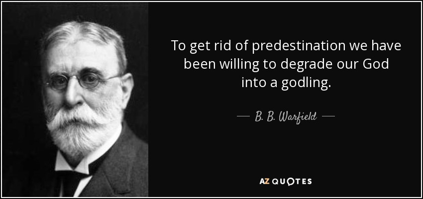 To get rid of predestination we have been willing to degrade our God into a godling. - B. B. Warfield