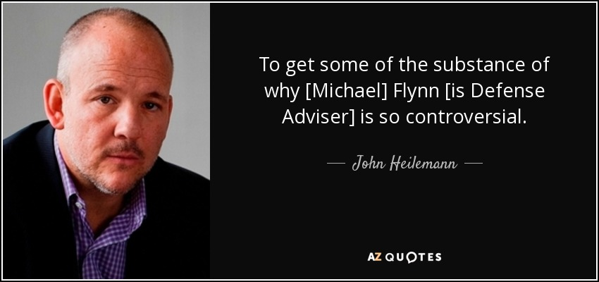 To get some of the substance of why [Michael] Flynn [is Defense Adviser] is so controversial. - John Heilemann