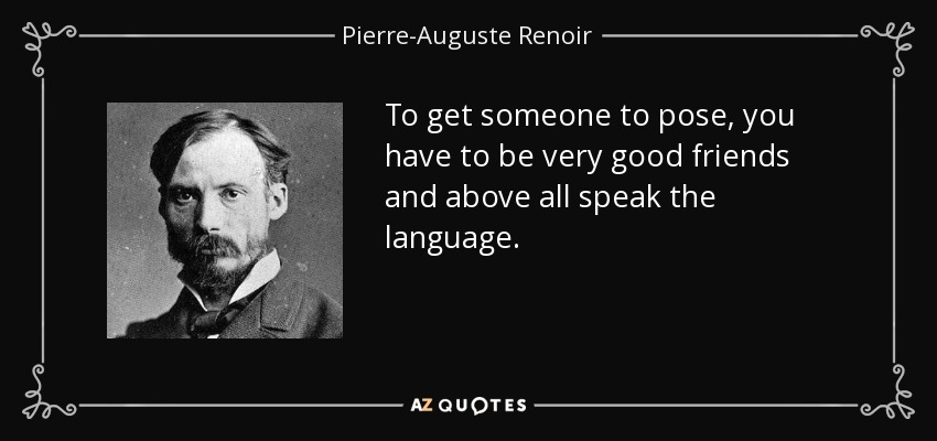 To get someone to pose, you have to be very good friends and above all speak the language. - Pierre-Auguste Renoir