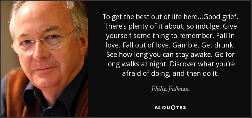 To get the best out of life here ...Good grief. There's plenty of it about, so indulge. Give yourself some thing to remember. Fall in love. Fall out of love. Gamble. Get drunk. See how long you can stay awake. Go for long walks at night. Discover what you're afraid of doing, and then do it. - Philip Pullman