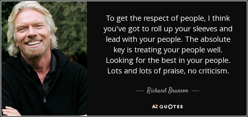 To get the respect of people, I think you've got to roll up your sleeves and lead with your people. The absolute key is treating your people well. Looking for the best in your people. Lots and lots of praise, no criticism. - Richard Branson