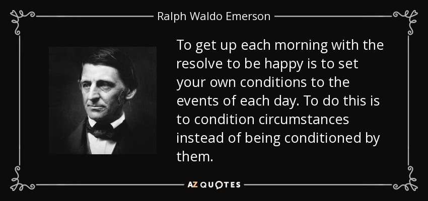To get up each morning with the resolve to be happy is to set your own conditions to the events of each day. To do this is to condition circumstances instead of being conditioned by them. - Ralph Waldo Emerson