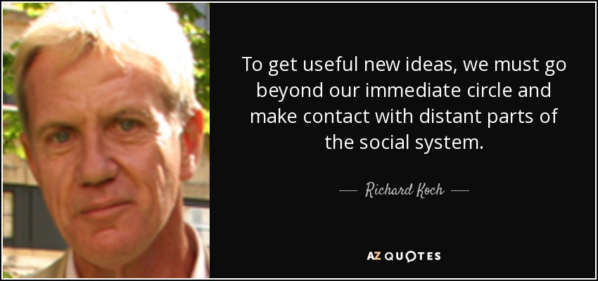 To get useful new ideas, we must go beyond our immediate circle and make contact with distant parts of the social system. - Richard Koch