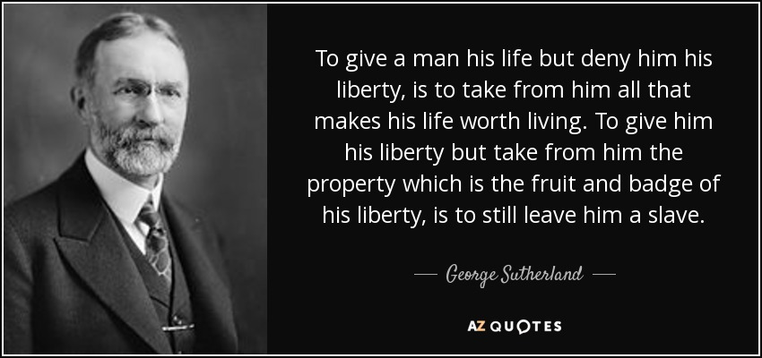 To give a man his life but deny him his liberty, is to take from him all that makes his life worth living. To give him his liberty but take from him the property which is the fruit and badge of his liberty, is to still leave him a slave. - George Sutherland