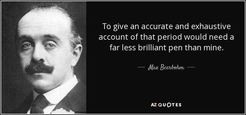 To give an accurate and exhaustive account of that period would need a far less brilliant pen than mine. - Max Beerbohm