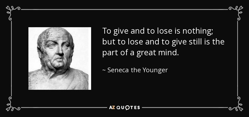 To give and to lose is nothing; but to lose and to give still is the part of a great mind. - Seneca the Younger