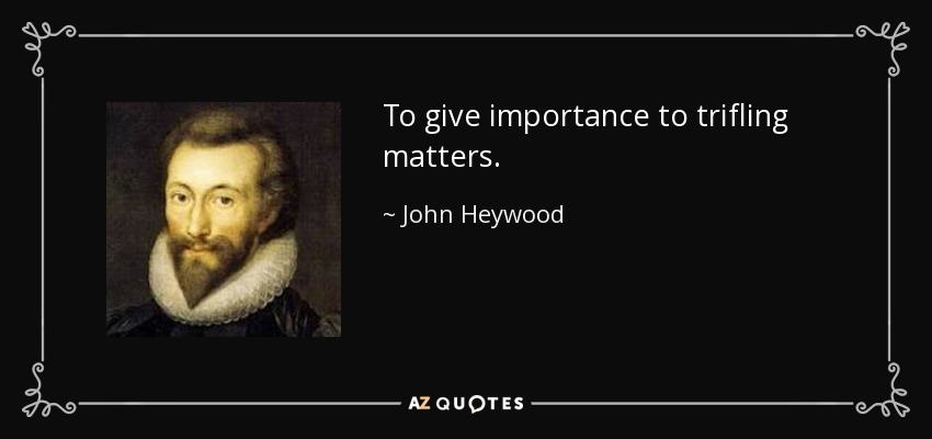 To give importance to trifling matters. - John Heywood