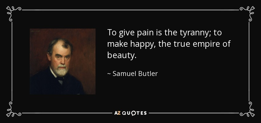 To give pain is the tyranny; to make happy, the true empire of beauty. - Samuel Butler